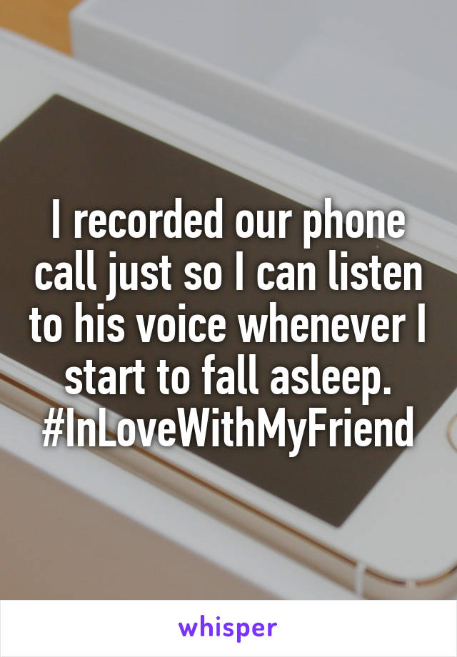 I recorded our phone call just so I can listen to his voice whenever I start to fall asleep. #InLoveWithMyFriend