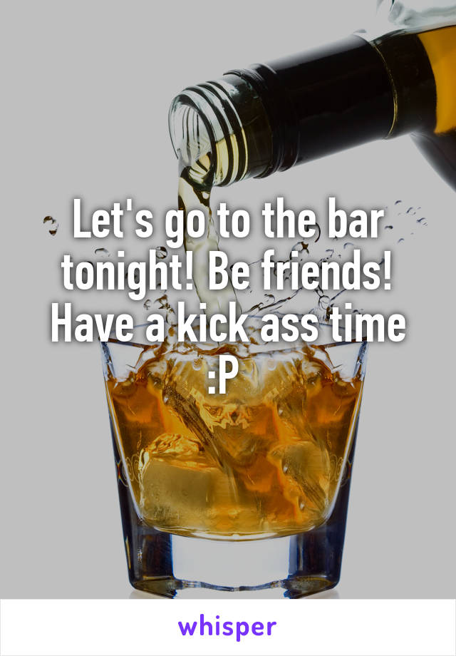 Let's go to the bar tonight! Be friends! Have a kick ass time :P