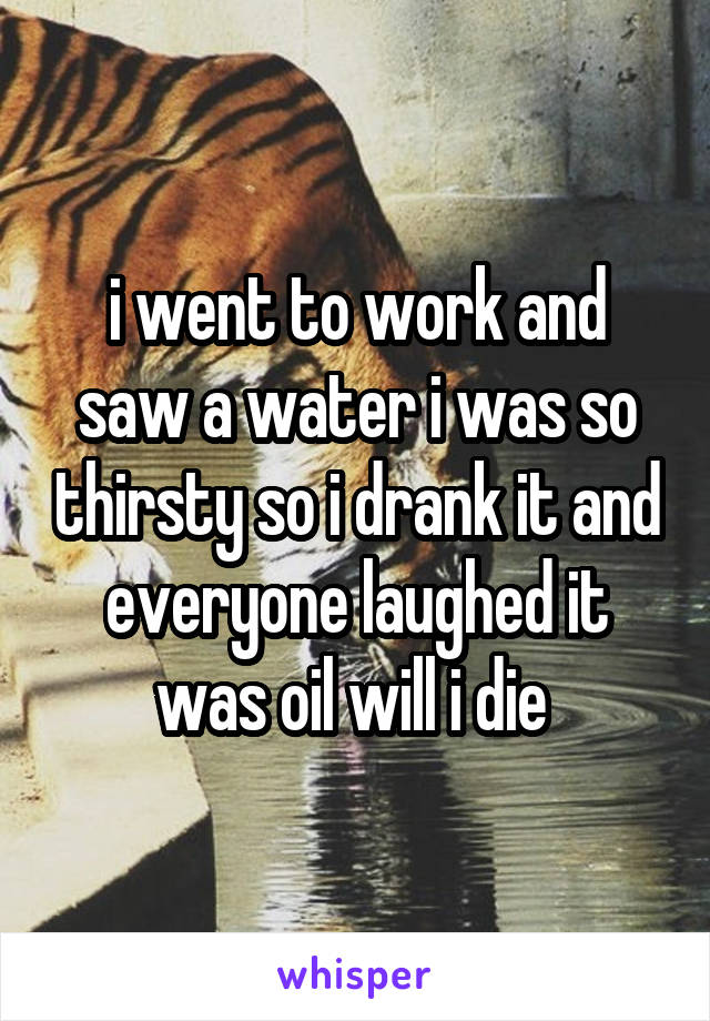 i went to work and saw a water i was so thirsty so i drank it and everyone laughed it was oil will i die