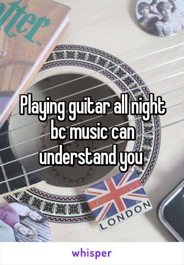 Playing guitar all night bc music can understand you