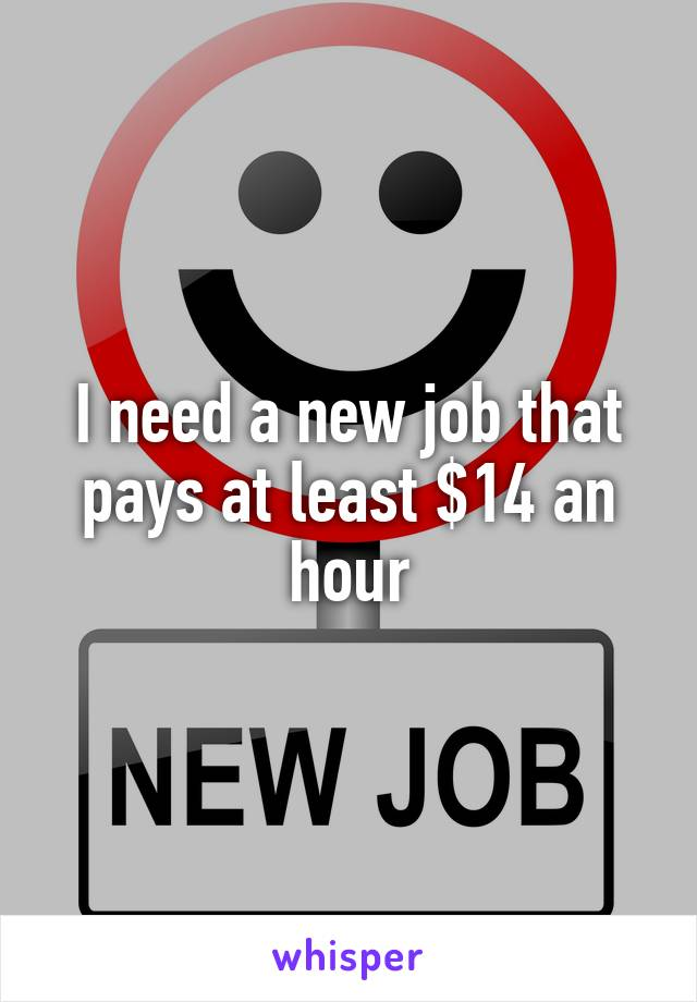 I need a new job that pays at least $14 an hour