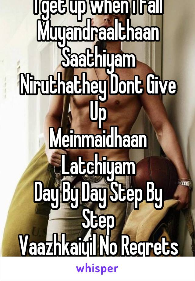 I get up when i fall Muyandraalthaan Saathiyam Niruthathey Dont Give Up Meinmaidhaan Latchiyam Day By Day Step By Step Vaazhkaiyil No Regrets Thoduvom Sigaram