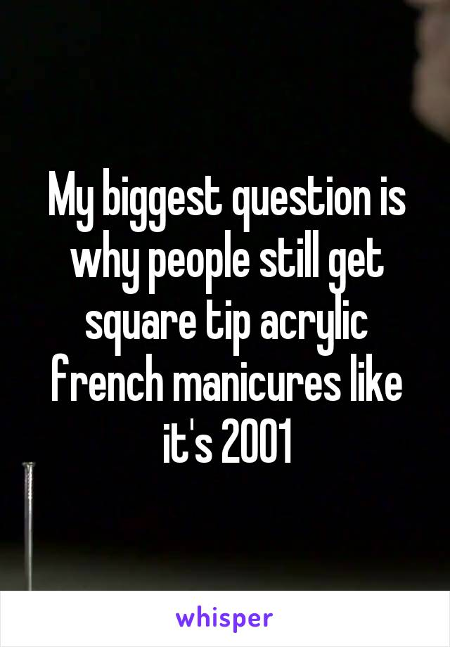 My biggest question is why people still get square tip acrylic french manicures like it's 2001