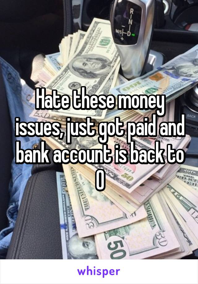Hate these money issues, just got paid and bank account is back to 0