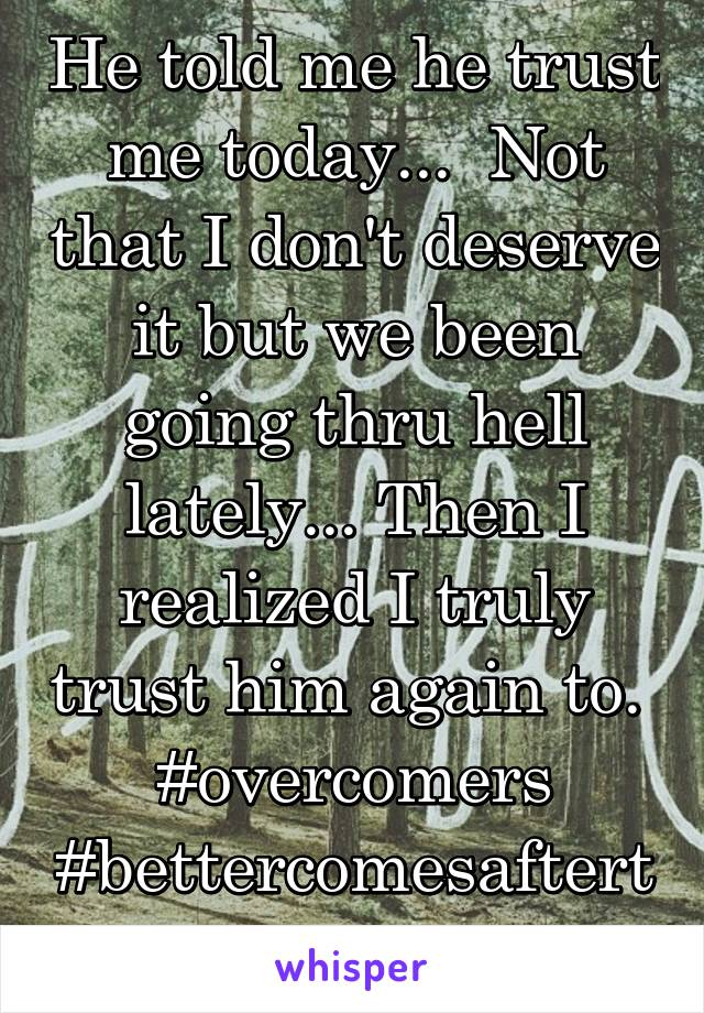 He told me he trust me today...  Not that I don't deserve it but we been going thru hell lately... Then I realized I truly trust him again to.  #overcomers #bettercomesaftertheworst