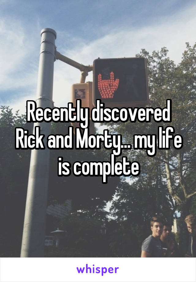 Recently discovered Rick and Morty... my life is complete