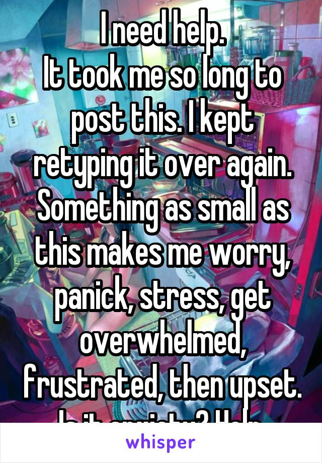 I need help. It took me so long to post this. I kept retyping it over again. Something as small as this makes me worry, panick, stress, get overwhelmed, frustrated, then upset. Is it anxiety? Help.