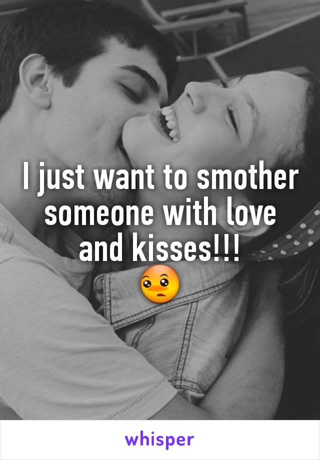 I just want to smother someone with love and kisses!!! 😳