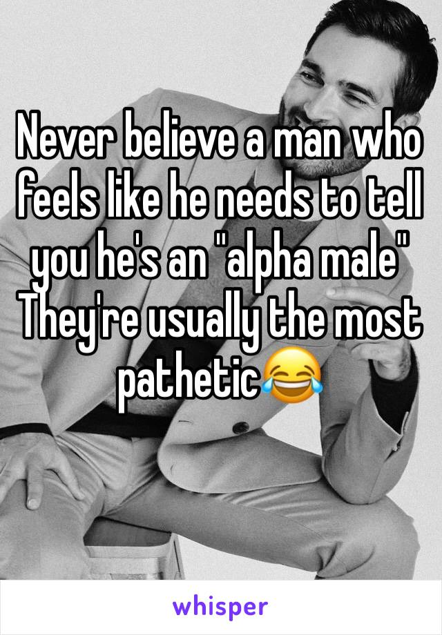 """Never believe a man who feels like he needs to tell you he's an """"alpha male"""" They're usually the most pathetic😂"""