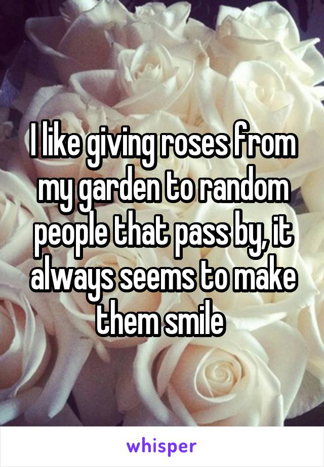 I like giving roses from my garden to random people that pass by, it always seems to make them smile
