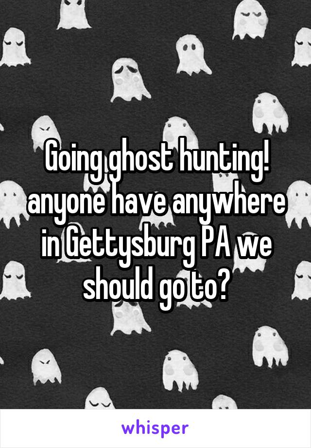 Going ghost hunting! anyone have anywhere in Gettysburg PA we should go to?