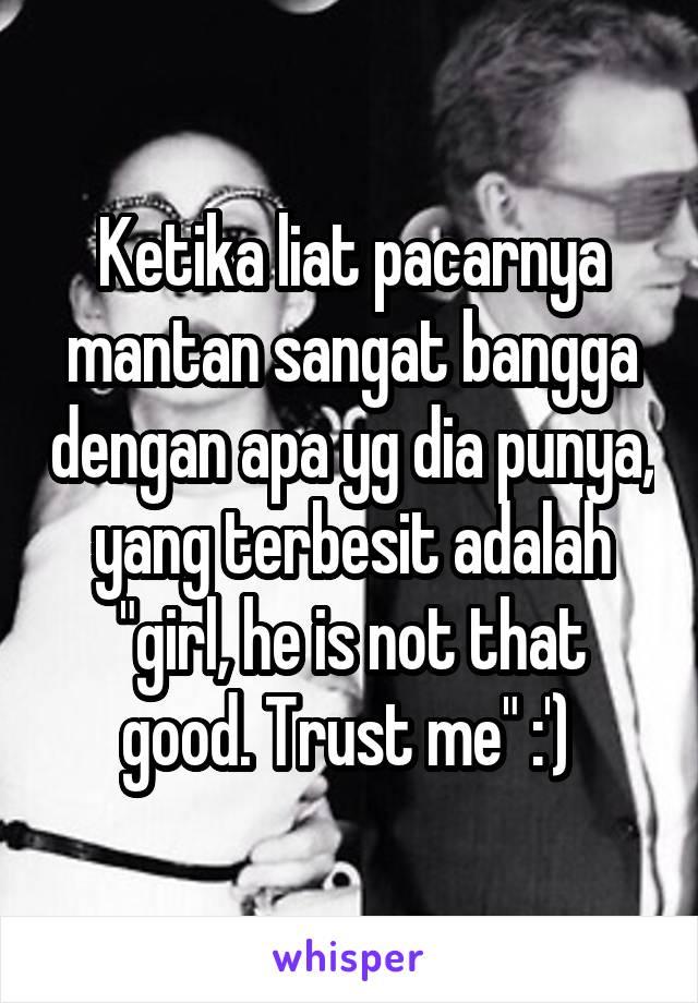 """Ketika liat pacarnya mantan sangat bangga dengan apa yg dia punya, yang terbesit adalah """"girl, he is not that good. Trust me"""" :')"""