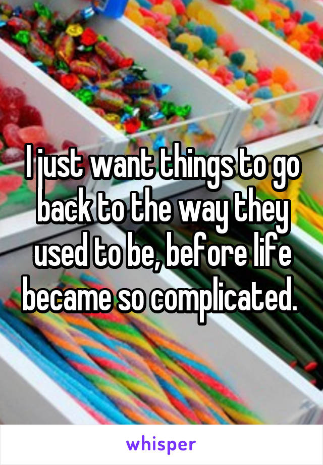 I just want things to go back to the way they used to be, before life became so complicated.