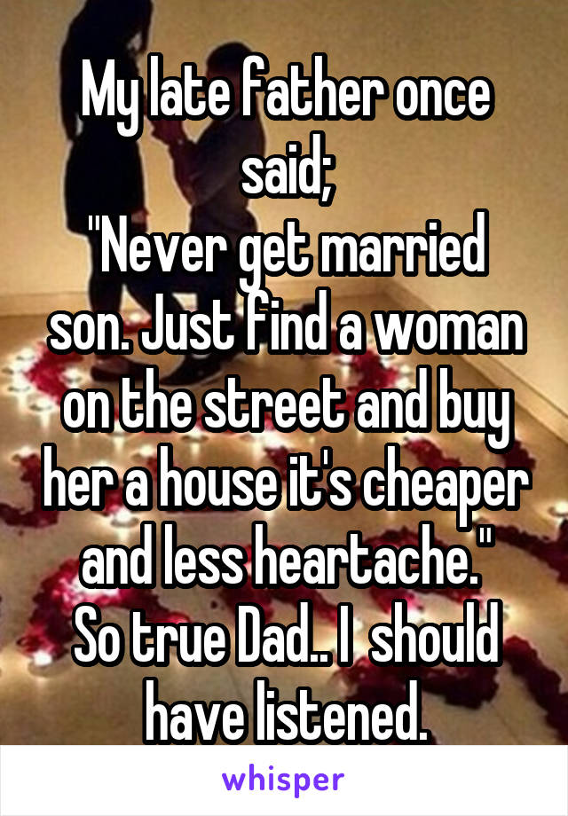 "My late father once said; ""Never get married son. Just find a woman on the street and buy her a house it's cheaper and less heartache."" So true Dad.. I  should have listened."