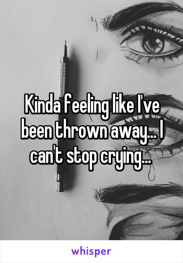 Kinda feeling like I've been thrown away... I can't stop crying...