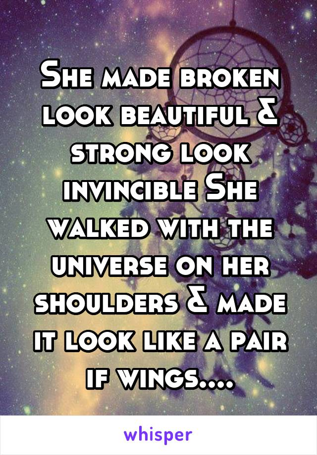 She made broken look beautiful & strong look invincible She walked with the universe on her shoulders & made it look like a pair if wings....