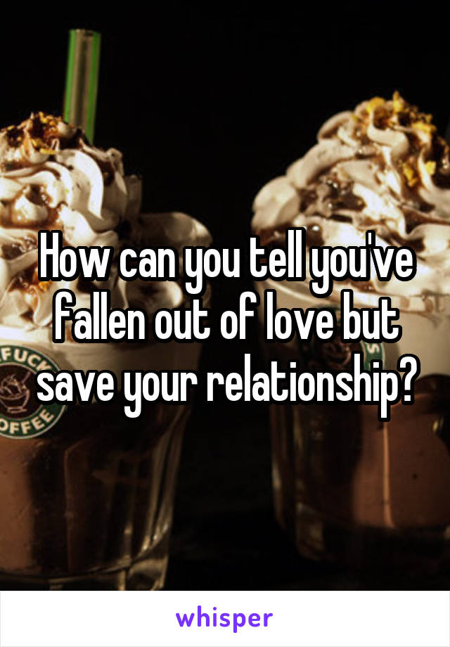 How can you tell you've fallen out of love but save your relationship?