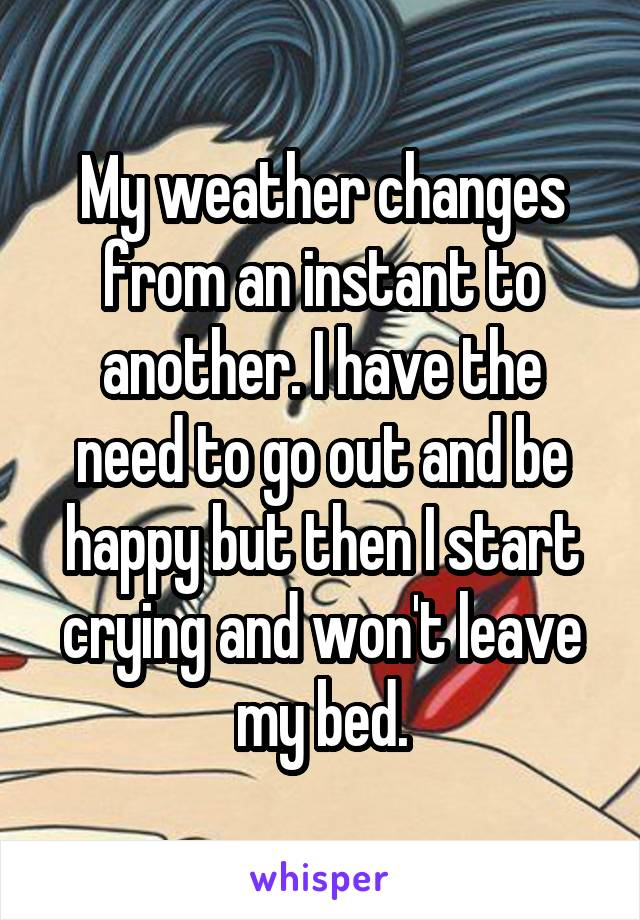 My weather changes from an instant to another. I have the need to go out and be happy but then I start crying and won't leave my bed.