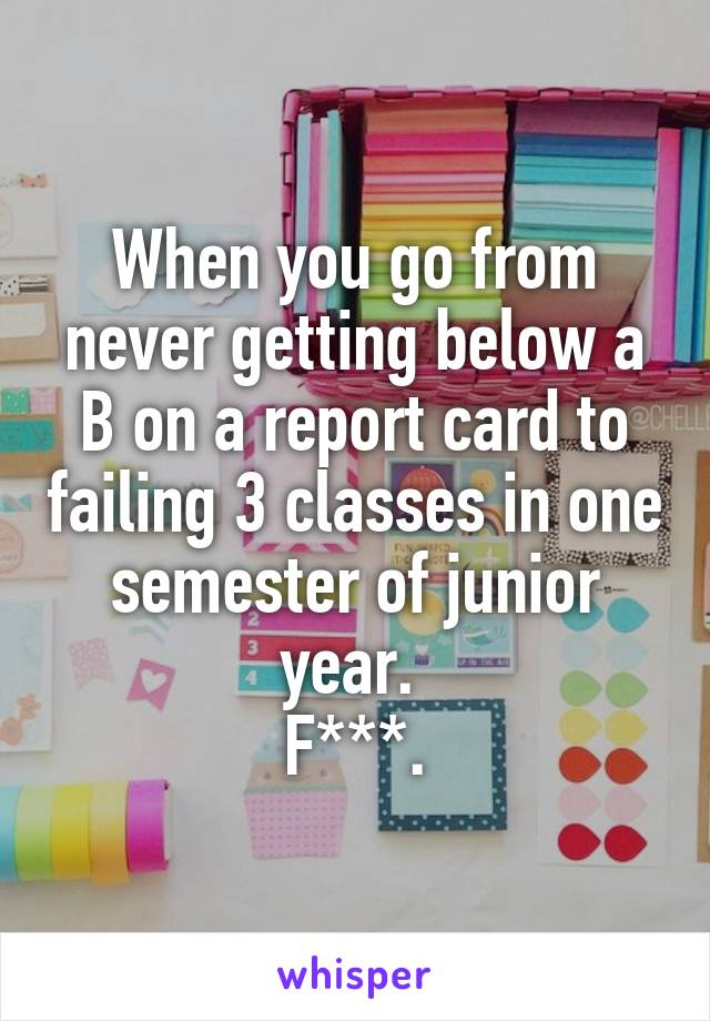 When you go from never getting below a B on a report card to failing 3 classes in one semester of junior year.  F***.