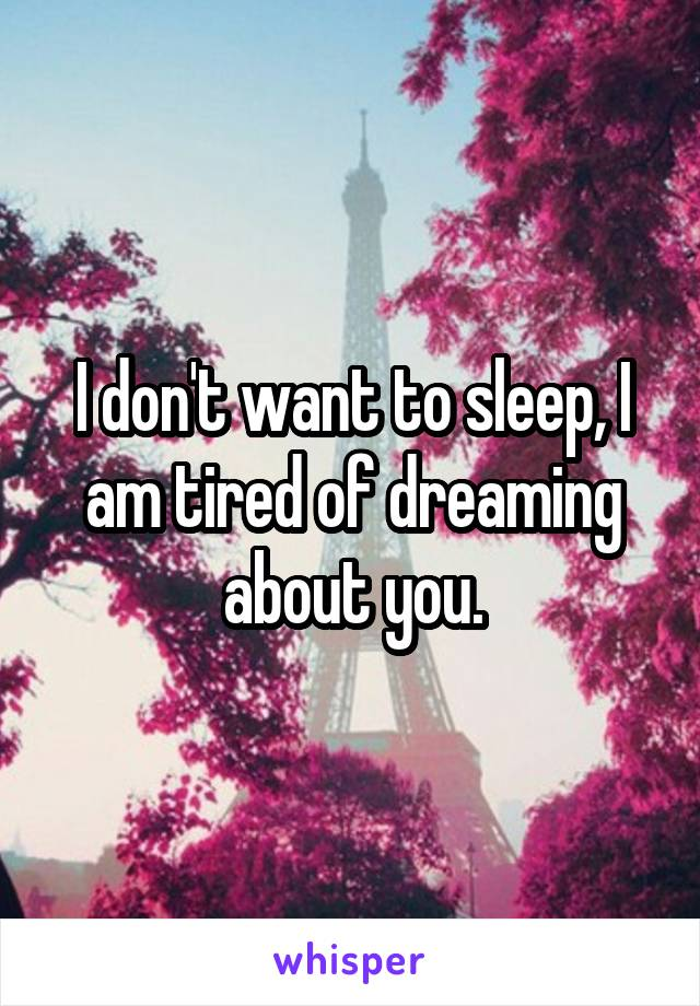 I don't want to sleep, I am tired of dreaming about you.