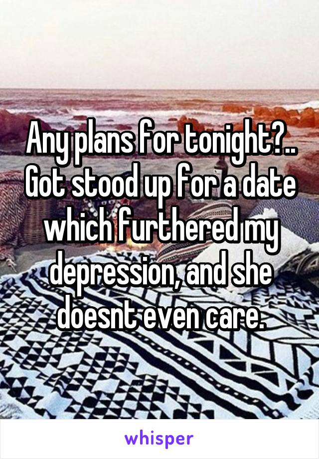 Any plans for tonight?.. Got stood up for a date which furthered my depression, and she doesnt even care.