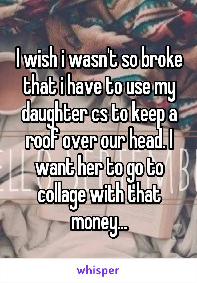 I wish i wasn't so broke that i have to use my daughter cs to keep a roof over our head. I want her to go to collage with that money...