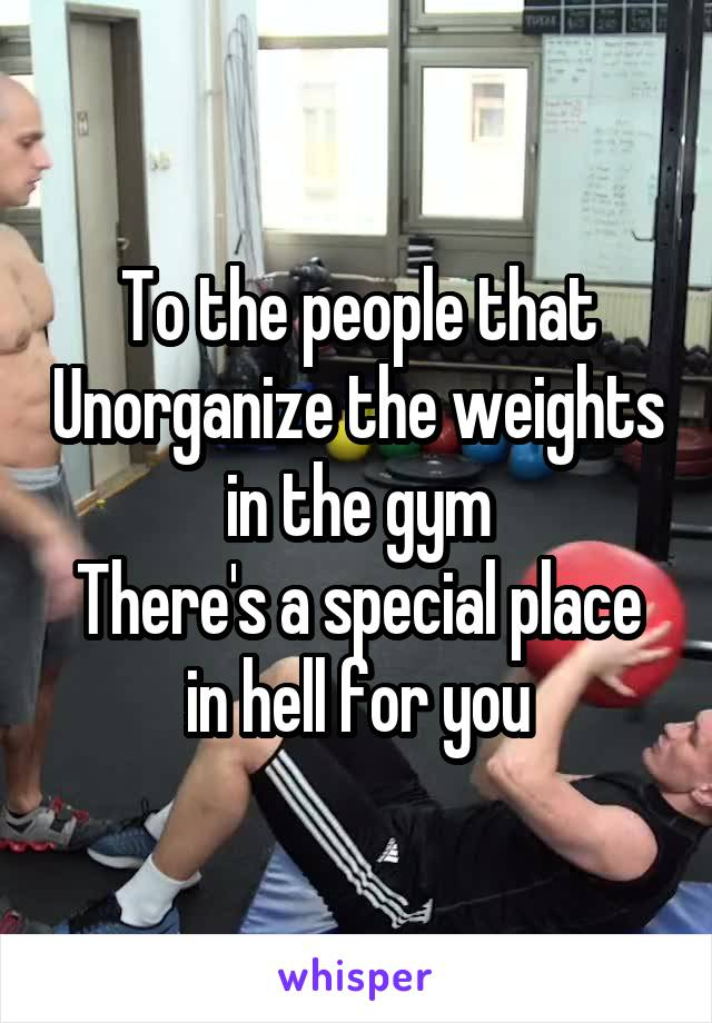 To the people that Unorganize the weights in the gym There's a special place in hell for you