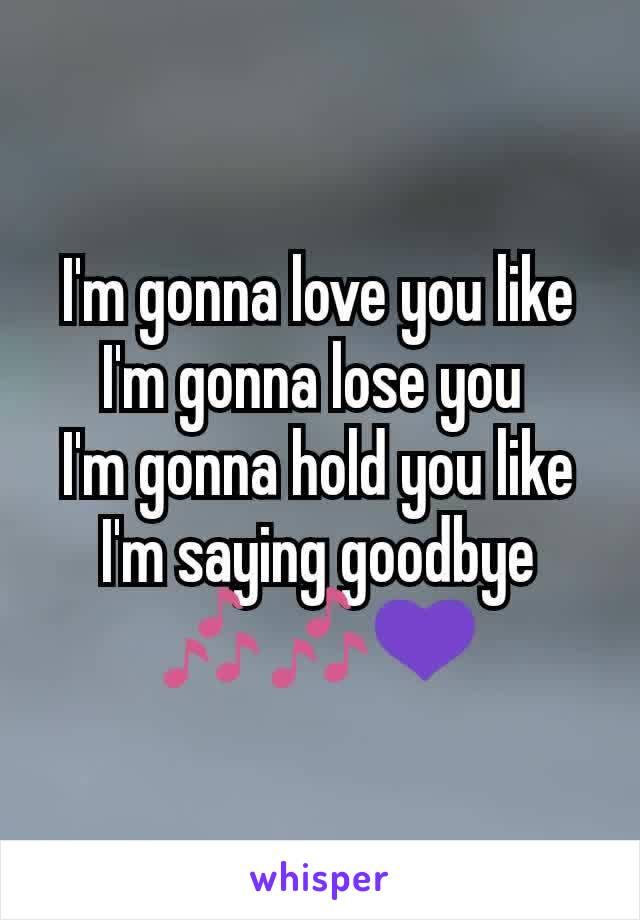 I'm gonna love you like I'm gonna lose you  I'm gonna hold you like I'm saying goodbye 🎶🎶💜