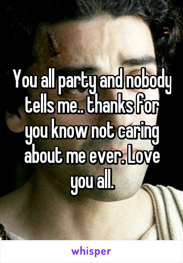 You all party and nobody tells me.. thanks for you know not caring about me ever. Love you all.