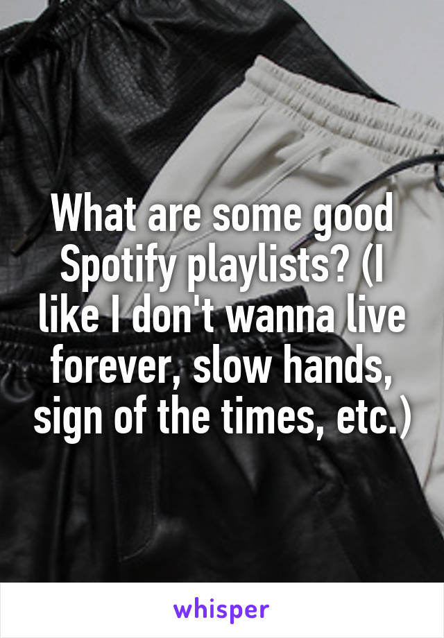 What are some good Spotify playlists? (I like I don't wanna live forever, slow hands, sign of the times, etc.)