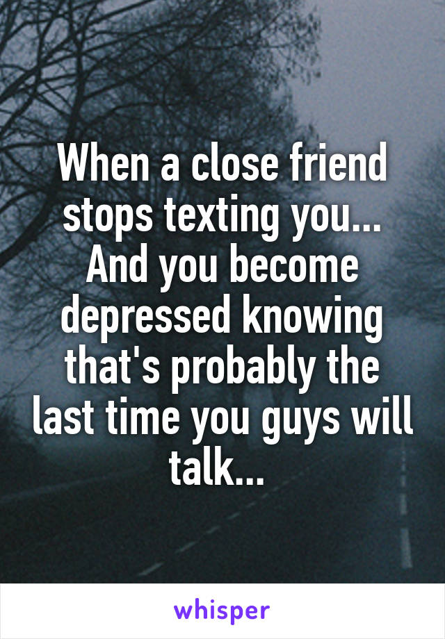 When a close friend stops texting you... And you become depressed knowing that's probably the last time you guys will talk...