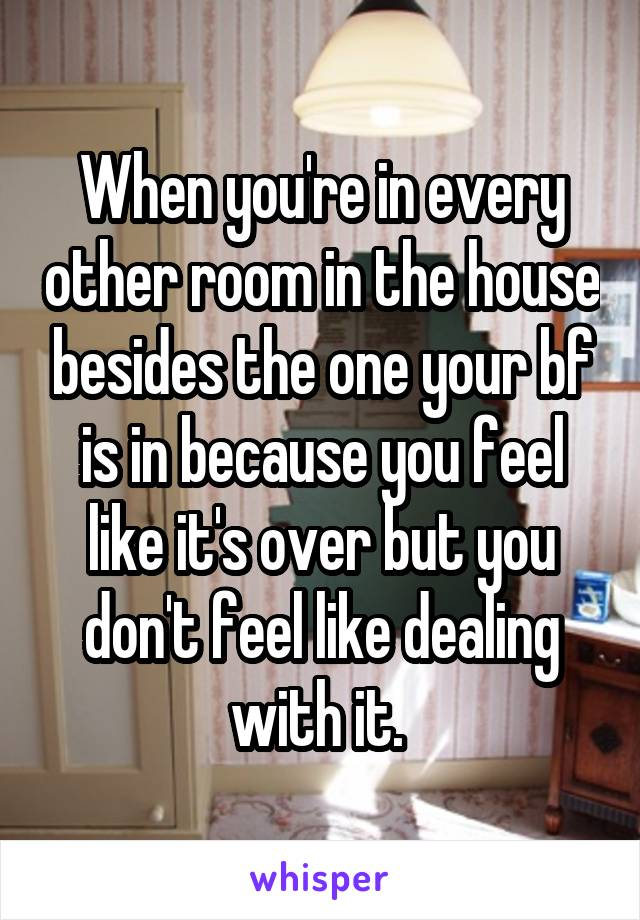 When you're in every other room in the house besides the one your bf is in because you feel like it's over but you don't feel like dealing with it.
