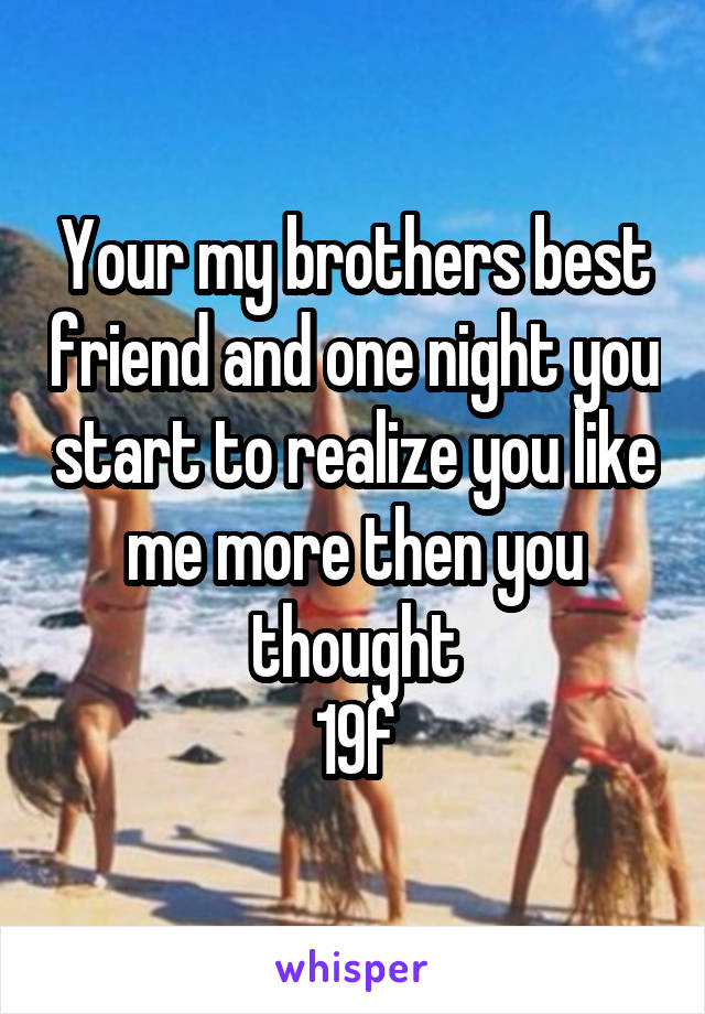 Your my brothers best friend and one night you start to realize you like me more then you thought 19f