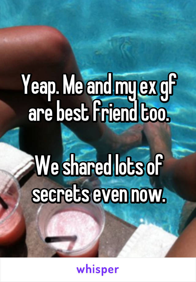 Yeap. Me and my ex gf are best friend too.  We shared lots of secrets even now.