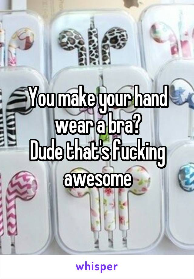 You make your hand wear a bra? Dude that's fucking awesome