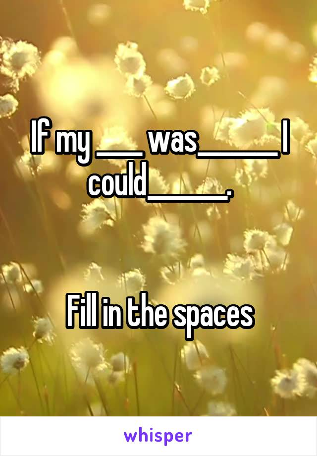 If my ____ was_______ I could_______.   Fill in the spaces