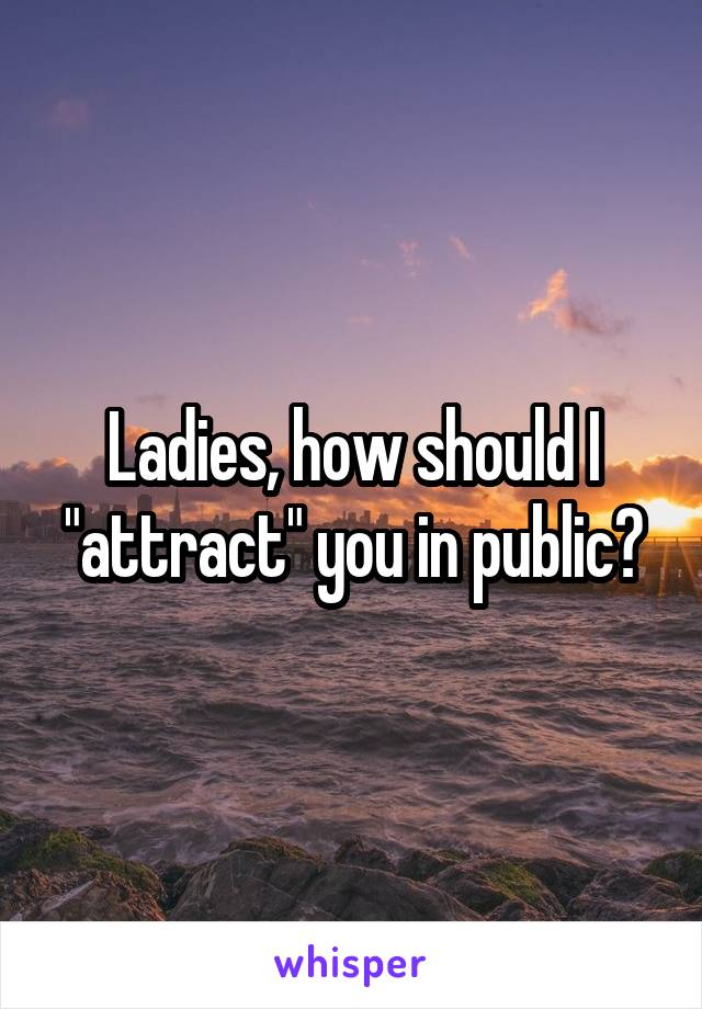 """Ladies, how should I """"attract"""" you in public?"""