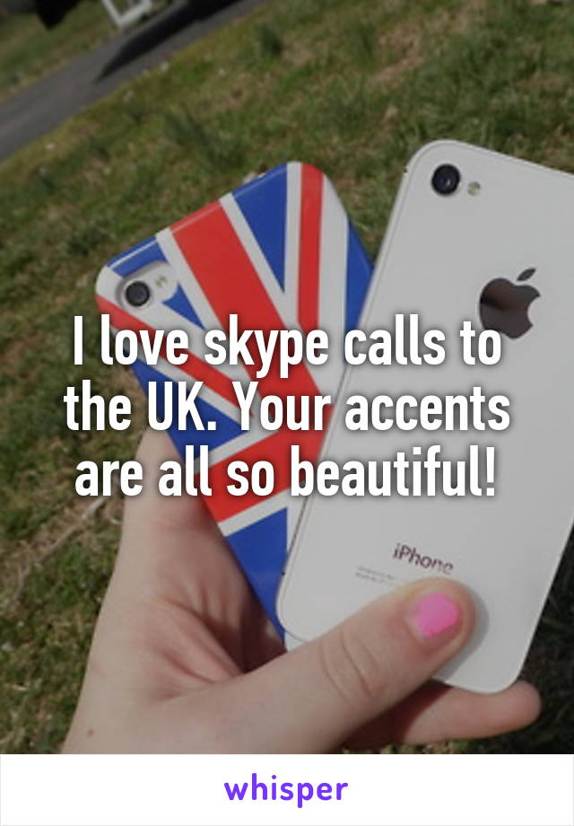 I love skype calls to the UK. Your accents are all so beautiful!