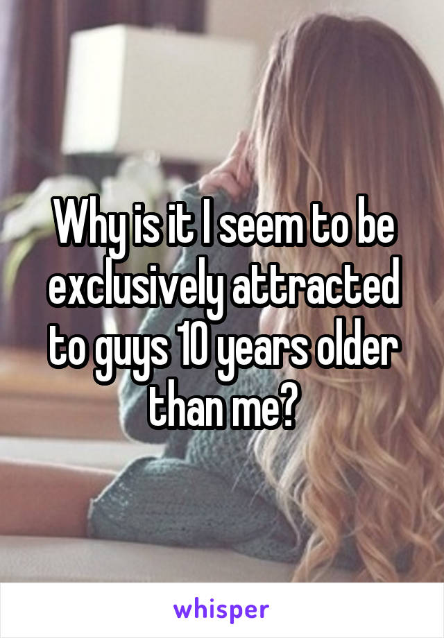 Why is it I seem to be exclusively attracted to guys 10 years older than me?
