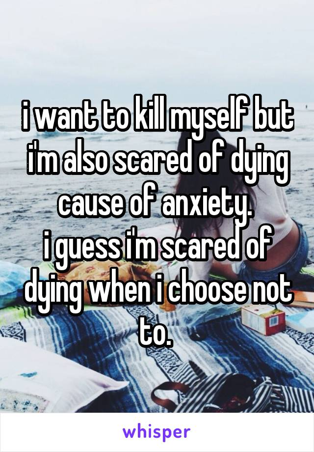 i want to kill myself but i'm also scared of dying cause of anxiety.  i guess i'm scared of dying when i choose not to.
