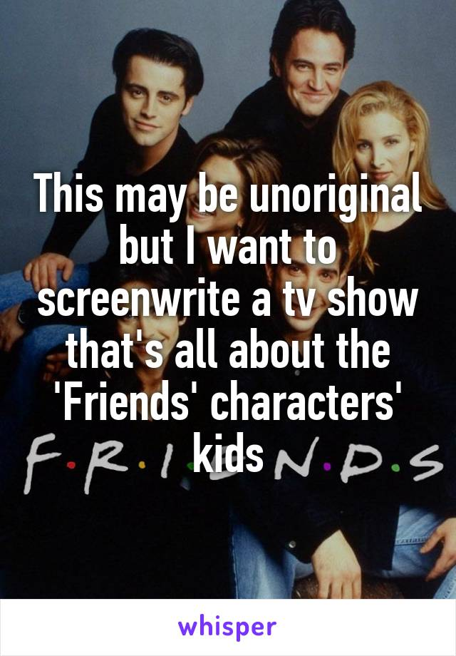 This may be unoriginal but I want to screenwrite a tv show that's all about the 'Friends' characters' kids