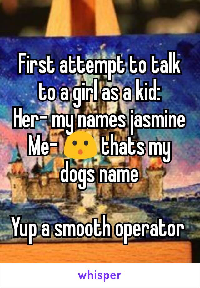 First attempt to talk to a girl as a kid: Her- my names jasmine Me- 😯 thats my dogs name  Yup a smooth operator