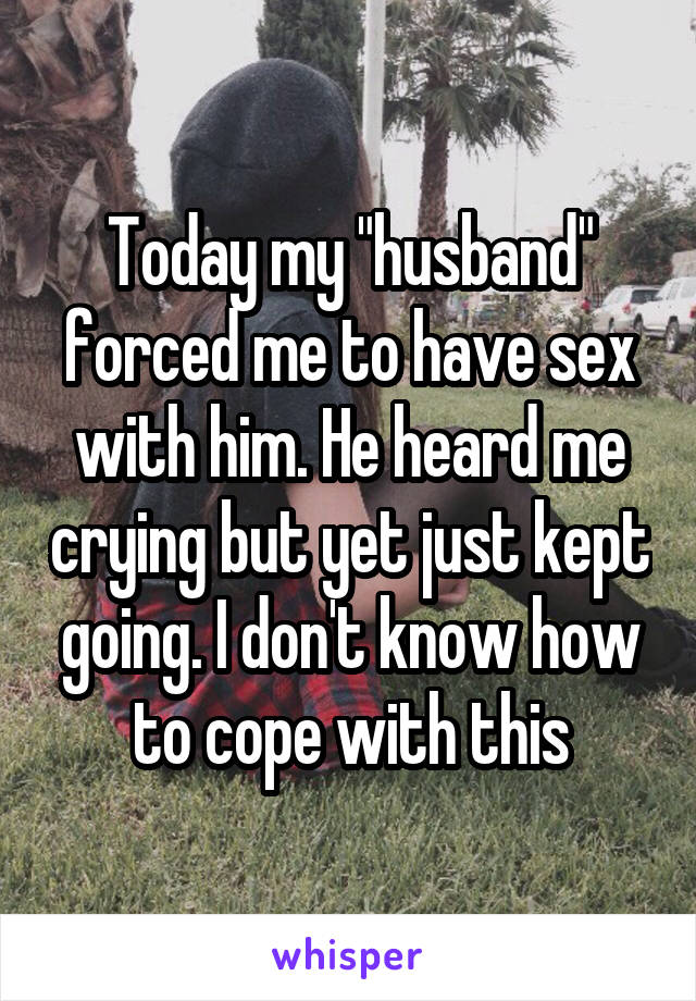 """Today my """"husband"""" forced me to have sex with him. He heard me crying but yet just kept going. I don't know how to cope with this"""