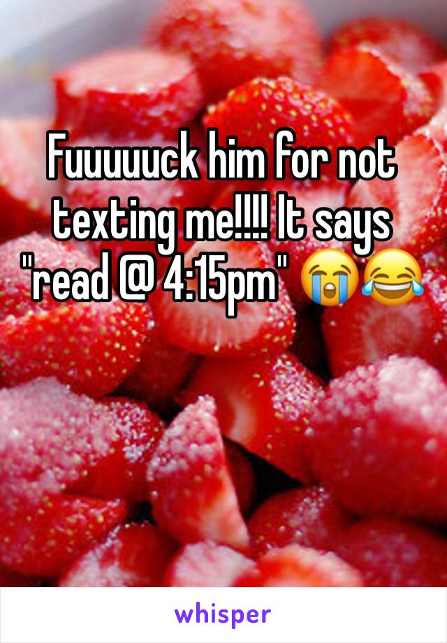 """Fuuuuuck him for not texting me!!!! It says """"read @ 4:15pm"""" 😭😂"""