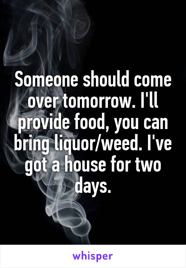Someone should come over tomorrow. I'll provide food, you can bring liquor/weed. I've got a house for two days.