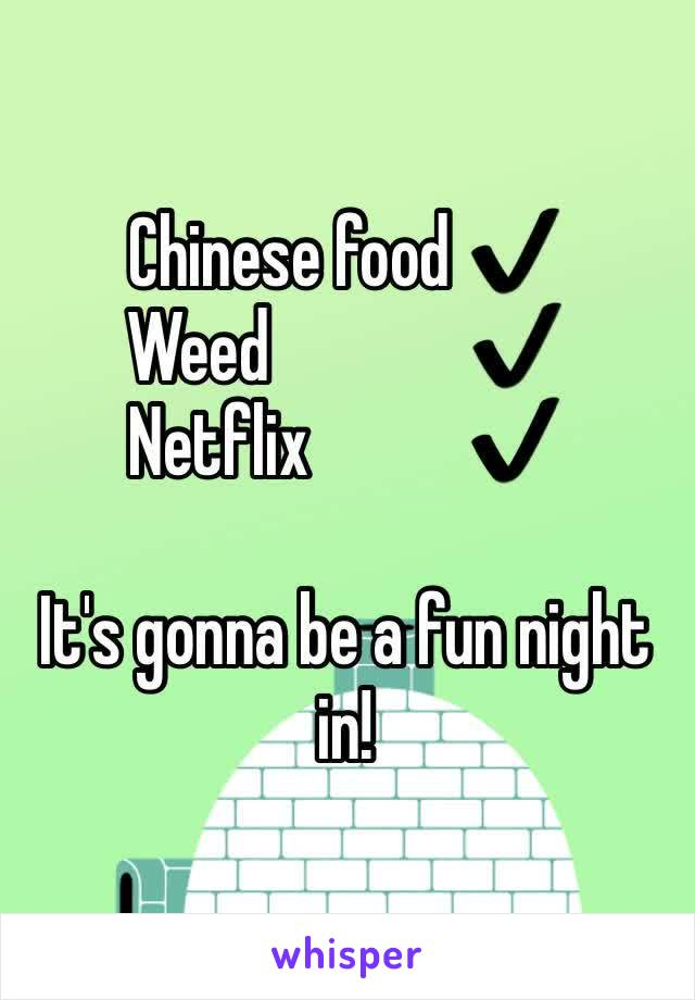 Chinese food ✔️ Weed              ✔️ Netflix           ✔️  It's gonna be a fun night in!