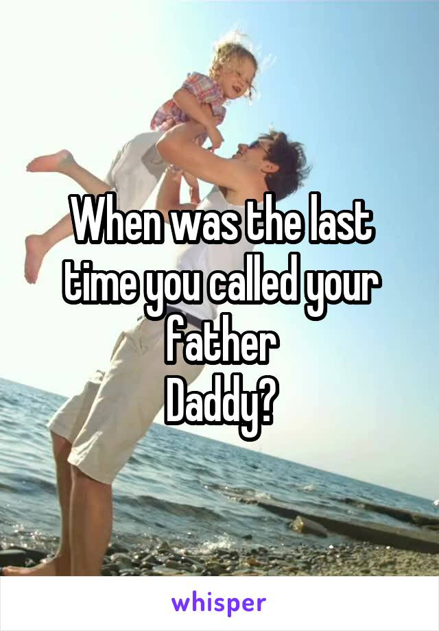 When was the last time you called your father Daddy?
