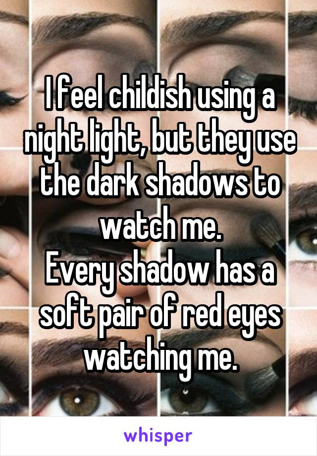 I feel childish using a night light, but they use the dark shadows to watch me. Every shadow has a soft pair of red eyes watching me.