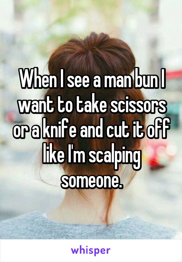 When I see a man bun I want to take scissors or a knife and cut it off like I'm scalping someone.