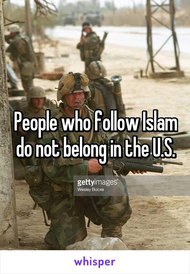 People who follow Islam do not belong in the U.S.